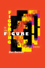 Figuring in the Figure - Poems by Ben Berman